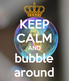 Poster: KEEP CALM AND bubble around