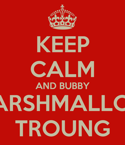 Poster: KEEP CALM AND BUBBY MARSHMALLOW TROUNG