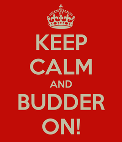 Poster: KEEP CALM AND BUDDER ON!