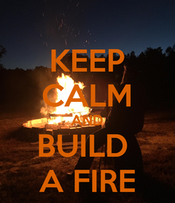 Poster: KEEP CALM AND BUILD  A FIRE