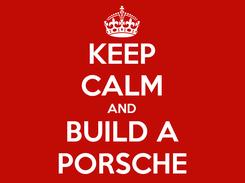 Poster: KEEP CALM AND BUILD A PORSCHE