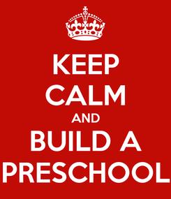 Poster: KEEP CALM AND BUILD A PRESCHOOL