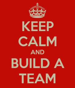 Poster: KEEP CALM AND BUILD A TEAM