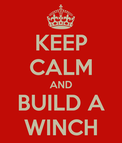Poster: KEEP CALM AND BUILD A WINCH