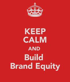 Poster: KEEP CALM AND  Build  Brand Equity