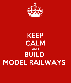 Poster: KEEP CALM AND BUILD  MODEL RAILWAYS