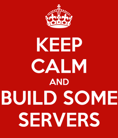 Poster: KEEP CALM AND BUILD SOME SERVERS