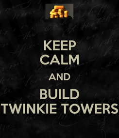 Poster: KEEP CALM AND BUILD TWINKIE TOWERS