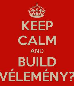 Poster: KEEP CALM AND BUILD VÉLEMÉNY?