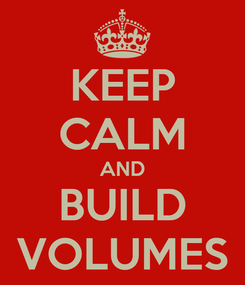 Poster: KEEP CALM AND BUILD VOLUMES