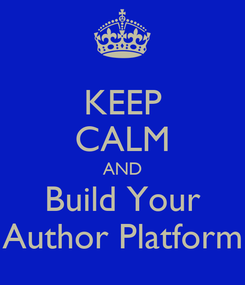 Poster: KEEP CALM AND Build Your Author Platform