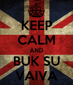 Poster: KEEP CALM AND BUK SU VAIVA