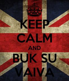 Poster: KEEP CALM AND BUK SU VAIVA