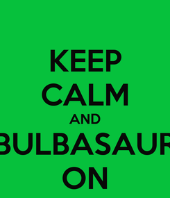 Poster: KEEP CALM AND BULBASAUR ON