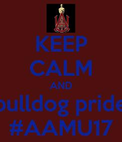 Poster: KEEP CALM AND bulldog pride #AAMU17
