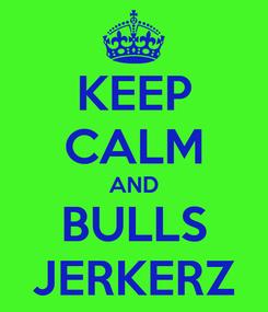 Poster: KEEP CALM AND BULLS JERKERZ