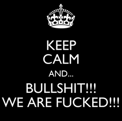 Poster: KEEP CALM AND... BULLSHIT!!! WE ARE FUCKED!!!