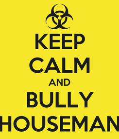Poster: KEEP CALM AND BULLY HOUSEMAN