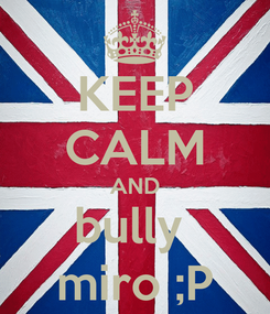 Poster: KEEP CALM AND bully  miro ;P