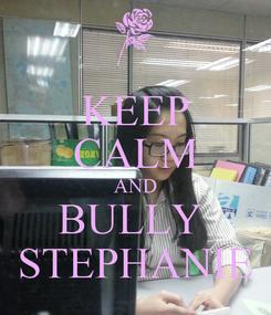 Poster: KEEP CALM AND BULLY  STEPHANIE
