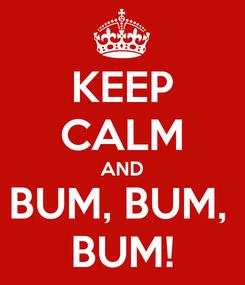 Poster: KEEP CALM AND BUM, BUM,  BUM!