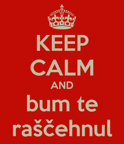 Poster: KEEP CALM AND bum te raščehnul
