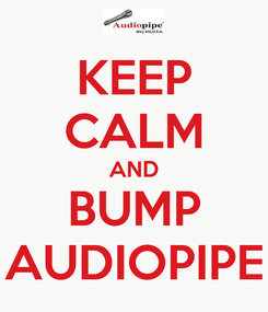 Poster: KEEP CALM AND BUMP AUDIOPIPE