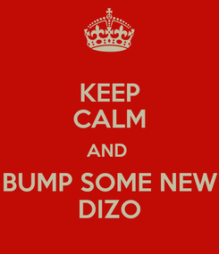 Poster: KEEP CALM AND  BUMP SOME NEW DIZO