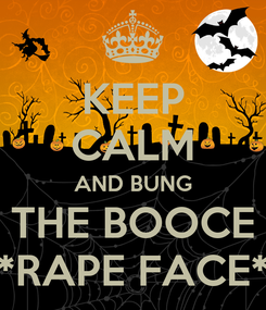 Poster: KEEP CALM AND BUNG THE BOOCE *RAPE FACE*