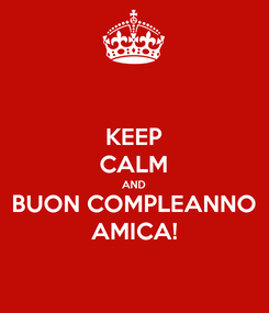 Poster: KEEP CALM AND BUON COMPLEANNO AMICA!