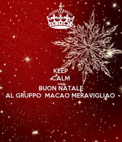 Poster: KEEP CALM AND BUON NATALE AL GRUPPO  MACAO MERAVIGLIAO