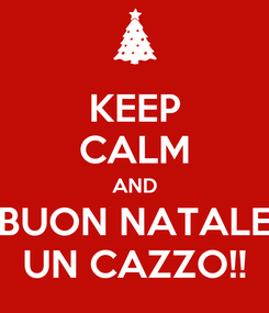 Poster: KEEP CALM AND BUON NATALE UN CAZZO!!