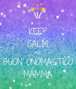 Poster: KEEP CALM AND BUON ONOMASTICO MAMMA