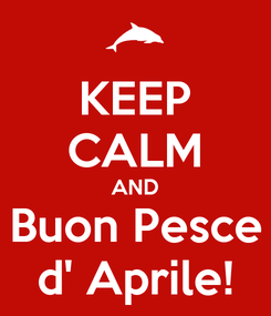 Poster: KEEP CALM AND Buon Pesce d' Aprile!