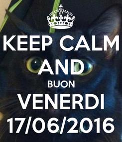 Poster: KEEP CALM AND BUON VENERDI 17/06/2016