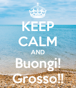 Poster: KEEP CALM AND Buongi! Grosso!!
