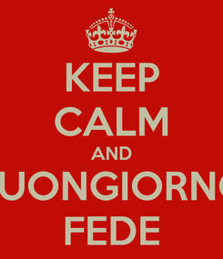 Poster: KEEP CALM AND BUONGIORNO FEDE