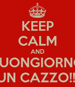 Poster: KEEP CALM AND BUONGIORNO UN CAZZO!!!