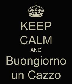 Poster: KEEP CALM AND Buongiorno un Cazzo