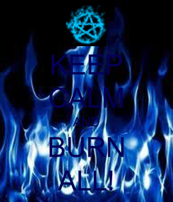 Poster: KEEP CALM AND BURN ALL!