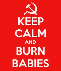 Poster: KEEP CALM AND BURN BABIES