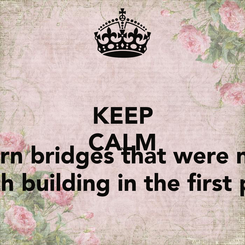 Poster: KEEP CALM AND burn bridges that were not worth building in the first place