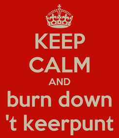 Poster: KEEP CALM AND burn down 't keerpunt