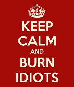 Poster: KEEP CALM AND BURN IDIOTS