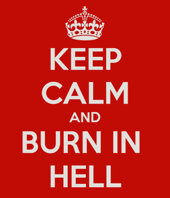 Poster: KEEP CALM AND BURN IN  HELL