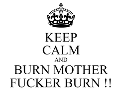 Poster: KEEP CALM AND BURN MOTHER FUCKER BURN !!