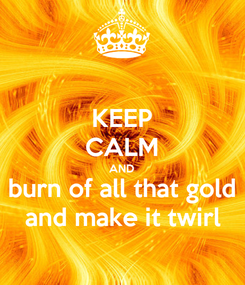 Poster: KEEP CALM AND burn of all that gold and make it twirl