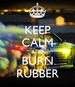 Poster: KEEP CALM AND BURN RUBBER