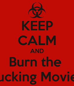 Poster: KEEP CALM AND Burn the  fucking Movie!