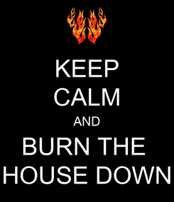 Poster: KEEP CALM AND BURN THE  HOUSE DOWN